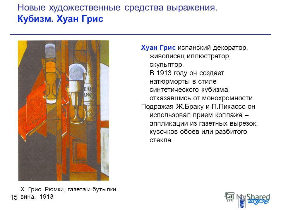 Хуан Грис испанский декоратор, живописец иллюстратор, скульптор. В 1913 году он создает натюрморты в стиле синтетического кубизма, отказавшись от монохромности. Подражая Ж.Браку и П.Пикассо он использовал прием коллажа – аппликации из газетных вырезо