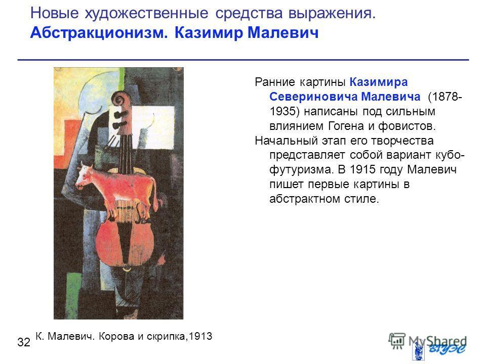 Ранние картины Казимира Севериновича Малевича (1878- 1935) написаны под сильным влиянием Гогена и фовистов. Начальный этап его творчества представляет собой вариант кубо- футуризма. В 1915 году Малевич пишет первые картины в абстрактном стиле. 32 Нов