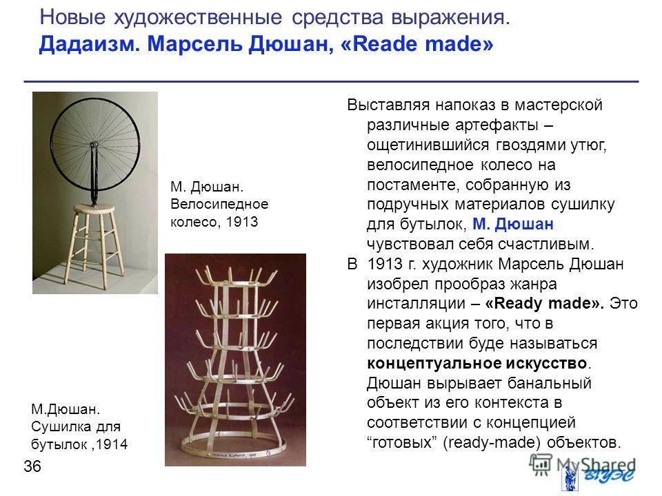 Выставляя напоказ в мастерской различные артефакты – ощетинившийся гвоздями утюг, велосипедное колесо на постаменте, собранную из подручных материалов сушилку для бутылок, М. Дюшан чувствовал себя счастливым. В 1913 г. художник Марсель Дюшан изобрел