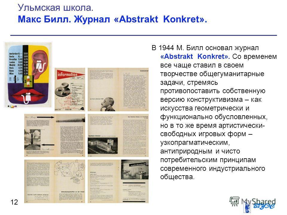 В 1944 М. Билл основал журнал «Abstrakt Konkret». Со временем все чаще ставил в своем творчестве общегуманитарные задачи, стремясь противопоставить собственную версию конструктивизма – как искусства геометрически и функционально обусловленных, но в т