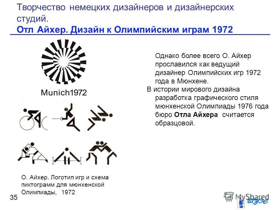 Однако более всего О. Айхер прославился как ведущий дизайнер Олимпийских игр 1972 года в Мюнхене. В истории мирового дизайна разработка графического стиля мюнхенской Олимпиады 1976 года бюро Отла Айхера считается образцовой. 35 Творчество немецких ди