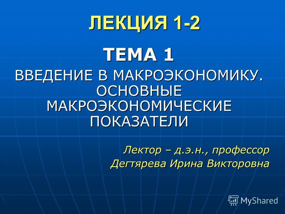 ЛЕКЦИЯ 1-2 ТЕМА 1 ВВЕДЕНИЕ В МАКРОЭКОНОМИКУ. ОСНОВНЫЕ МАКРОЭКОНОМИЧЕСКИЕ ПОКАЗАТЕЛИ Лектор – д.э.н., профессор Дегтярева Ирина Викторовна