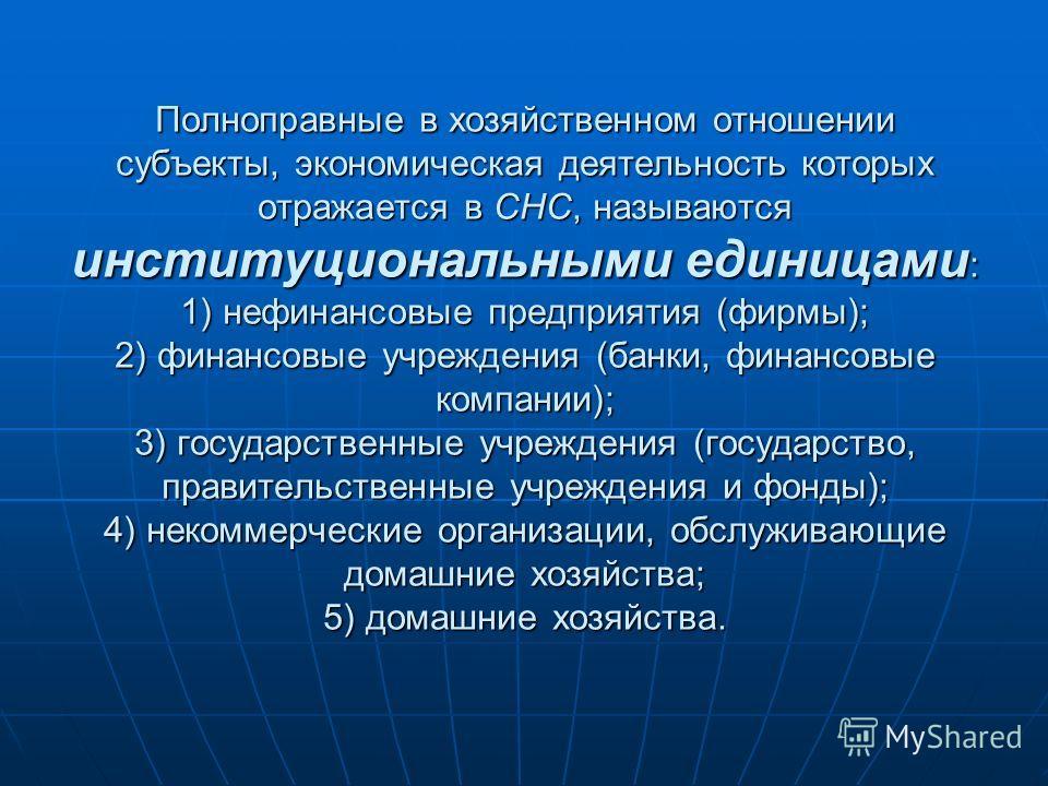 Полноправные в хозяйственном отношении субъекты, экономическая деятельность которых отражается в СНС, называются институциональными единицами : 1) нефинансовые предприятия (фирмы); 2) финансовые учреждения (банки, финансовые компании); 3) государстве