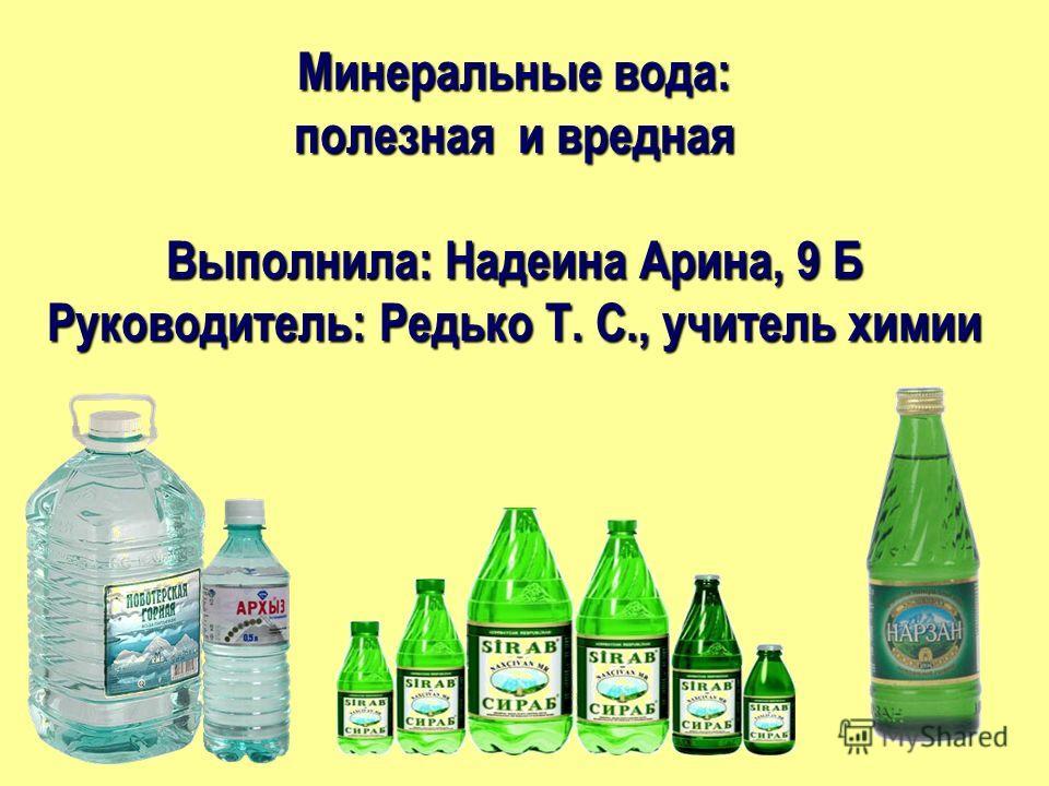 Минеральные вода: полезная и вредная Выполнила: Надеина Арина, 9 Б Руководитель: Редько Т. С., учитель химии