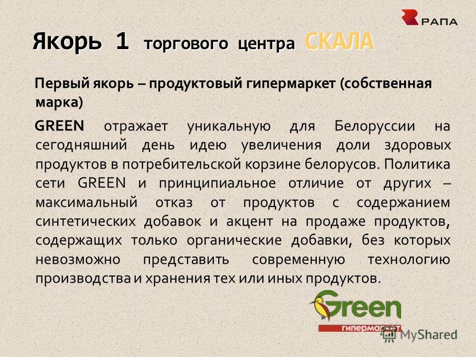 Якорь 1 торгового центра СКАЛА Первый якорь – продуктовый гипермаркет (собственная марка) GREEN отражает уникальную для Белоруссии на сегодняшний день идею увеличения доли здоровых продуктов в потребительской корзине белорусов. Политика сети GREEN и