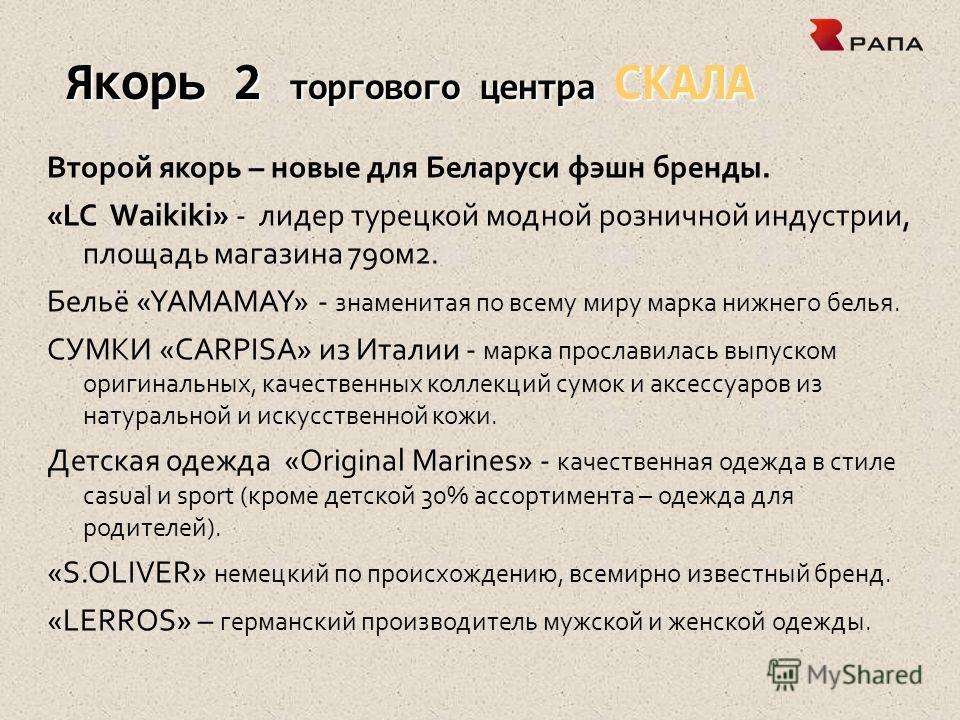Якорь 2 торгового центра СКАЛА Второй якорь – новые для Беларуси фэшн бренды. «LC Waikiki» - лидер турецкой модной розничной индустрии, площадь магазина 790м2. Бельё «YAMAMAY» - знаменитая по всему миру марка нижнего белья. СУМКИ «CARPISA» из Италии