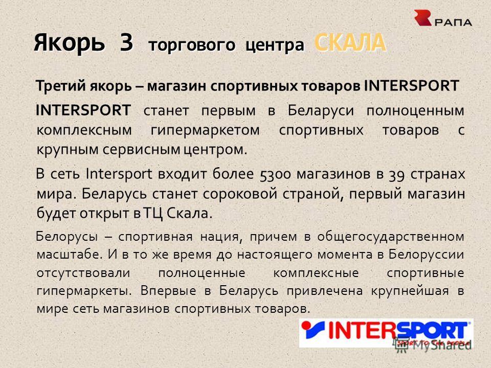 Якорь 3 торгового центра СКАЛА Третий якорь – магазин спортивных товаров INTERSPORT INTERSPORT станет первым в Беларуси полноценным комплексным гипермаркетом спортивных товаров с крупным сервисным центром. В сеть Intersport входит более 5300 магазино