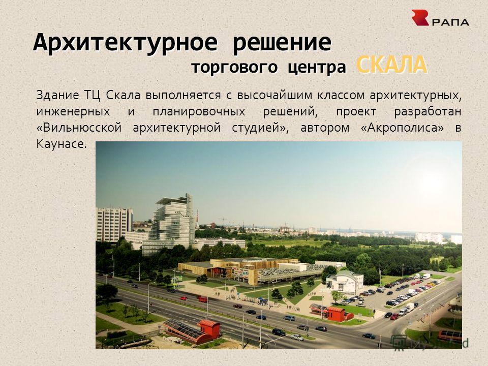 Архитектурное решение торгового центра СКАЛА Здание ТЦ Скала выполняется с высочайшим классом архитектурных, инженерных и планировочных решений, проект разработан «Вильнюсской архитектурной студией», автором «Акрополиса» в Каунасе.