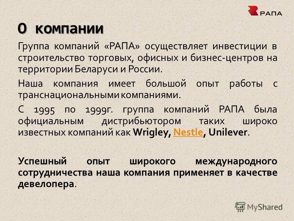 О компании Группа компаний «РАПА» осуществляет инвестиции в строительство торговых, офисных и бизнес-центров на территории Беларуси и России. Наша компания имеет большой опыт работы с транснациональными компаниями. С 1995 по 1999г. группа компаний РА