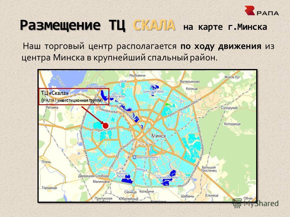 Размещение ТЦ СКАЛА Размещение ТЦ СКАЛА на карте г.Минска Наш торговый центр располагается по ходу движения из центра Минска в крупнейший спальный район. ТЦ «Скала» ( РАПА I инвестиционная группа))