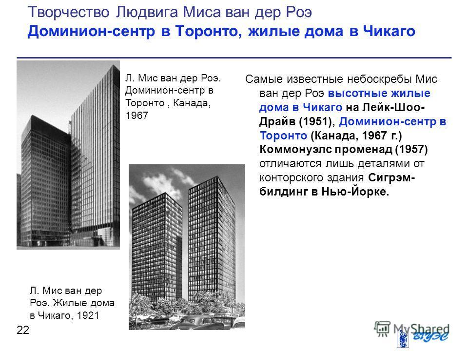 Самые известные небоскребы Мис ван дер Роэ высотные жилые дома в Чикаго на Лейк-Шоо- Драйв (1951), Доминион-сентр в Торонто (Канада, 1967 г.) Коммонуэлс променад (1957) отличаются лишь деталями от конторского здания Сигрэм- билдинг в Нью-Йорке. 22 Тв