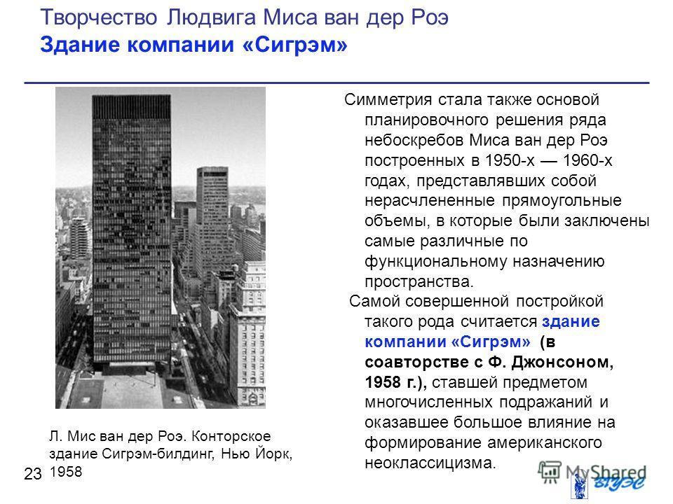Симметрия стала также основой планировочного решения ряда небоскребов Миса ван дер Роэ построенных в 1950-х 1960-х годах, представлявших собой нерасчлененные прямоугольные объемы, в которые были заключены самые различные по функциональному назначению
