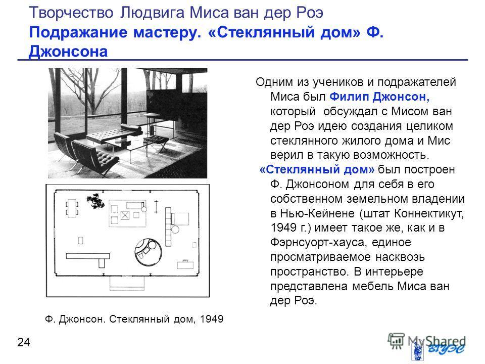 Одним из учеников и подражателей Миса был Филип Джонсон, который обсуждал с Мисом ван дер Роэ идею создания целиком стеклянного жилого дома и Мис верил в такую возможность. «Стеклянный дом» был построен Ф. Джонсоном для себя в его собственном земельн