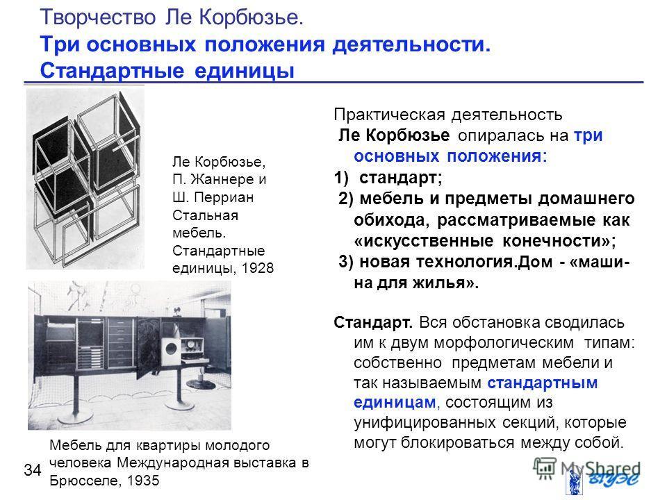 Практическая деятельность Ле Корбюзье опиралась на три основных положения: 1) стандарт; 2) мебель и предметы домашнего обихода, рассматриваемые как «искусственные конечности»; 3) новая технология. Дом - «маши на для жилья». Стандарт. Вся обстановка