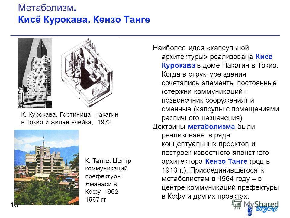 Наиболее идея «капсульной архитектуры» реализована Кисё Курокава в доме Накагин в Токио. Когда в структуре здания сочетались элементы постоянные (стержни коммуникаций – позвоночник сооружения) и сменные (капсулы с помещениями различного назначения).