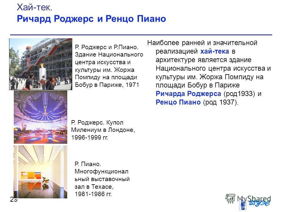 Наиболее ранней и значительной реализацией хай-тека в архитектуре является здание Национального центра искусства и культуры им. Жоржа Помпиду на площади Бобур в Париже Ричарда Роджерса (род1933) и Ренцо Пиано (род 1937). 29 Хай-тек. Ричард Роджерс и