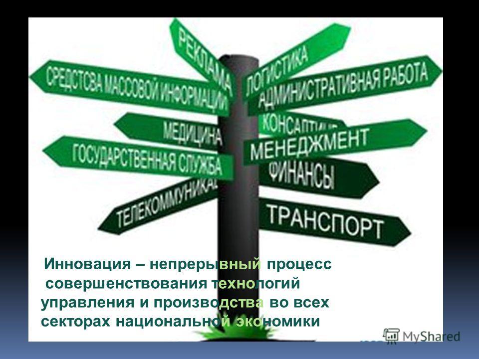 Инновация – непрерывный процесс совершенствования технологий управления и производства во всех секторах национальной экономики
