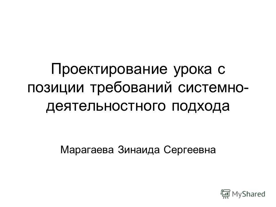 Проектирование урока с позиции требований системно- деятельностного подхода Марагаева Зинаида Сергеевна