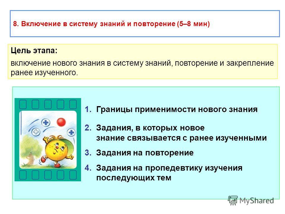 1. Границы применимости нового знания 2. Задания, в которых новое знание связывается с ранее изученными 3. Задания на повторение 4. Задания на пропедевтику изучения последующих тем 8. Включение в систему знаний и повторение (5–8 мин) Цель этапа: вклю