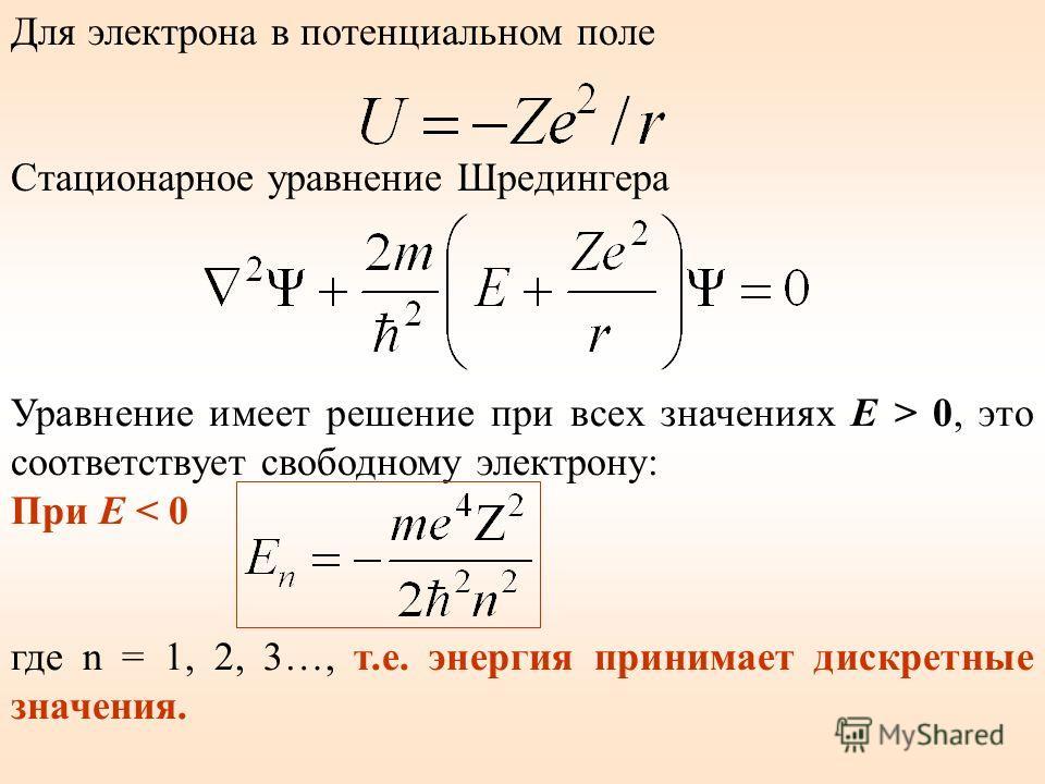 Для электрона в потенциальном поле Стационарное уравнение Шредингера Уравнение имеет решение при всех значениях E > 0, это соответствует свободному электрону: При Е < 0 где n = 1, 2, 3…, т.е. энергия принимает дискретные значения.