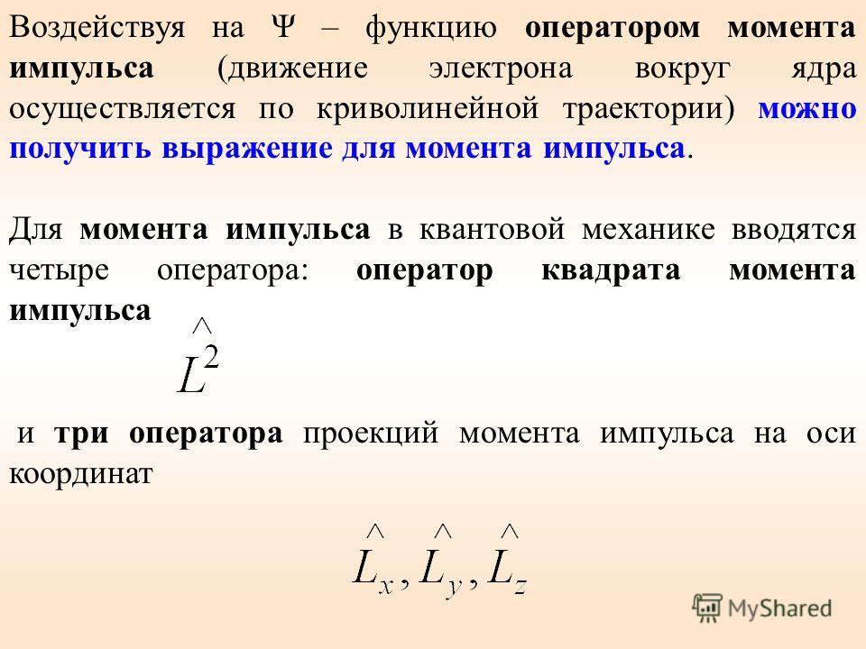 и три оператора проекций момента импульса на оси координат Воздействуя на Ψ – функцию оператором момента импульса (движение электрона вокруг ядра осуществляется по криволинейной траектории) можно получить выражение для момента импульса. Для момента и