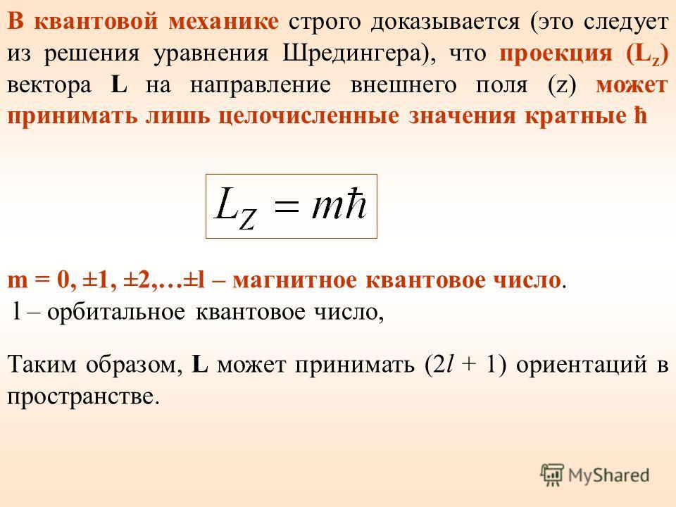 В квантовой механике строго доказывается (это следует из решения уравнения Шредингера), что проекция (L z ) вектора L на направление внешнего поля (z) может принимать лишь целочисленные значения кратные ħ m = 0, ±1, ±2,…±l – магнитное квантовое число