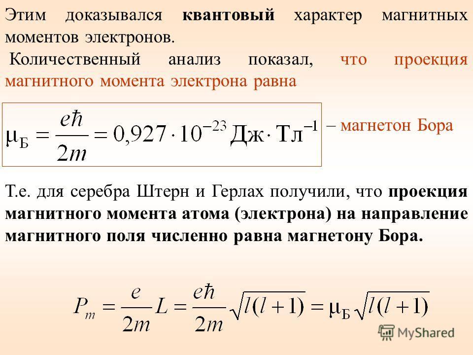 Этим доказывался квантовый характер магнитных моментов электронов. Количественный анализ показал, что проекция магнитного момента электрона равна – магнетон Бора Т.е. для серебра Штерн и Герлах получили, что проекция магнитного момента атома (электро