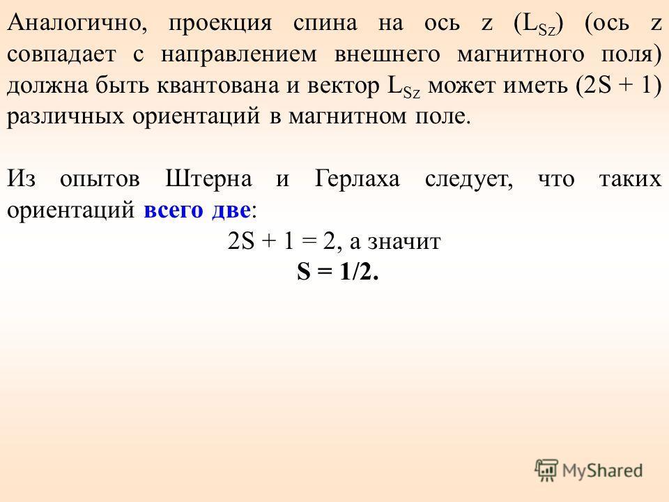 Аналогично, проекция спина на ось z (L Sz ) (ось z совпадает с направлением внешнего магнитного поля) должна быть квантована и вектор L Sz может иметь (2S + 1) различных ориентаций в магнитном поле. Из опытов Штерна и Герлаха следует, что таких ориен
