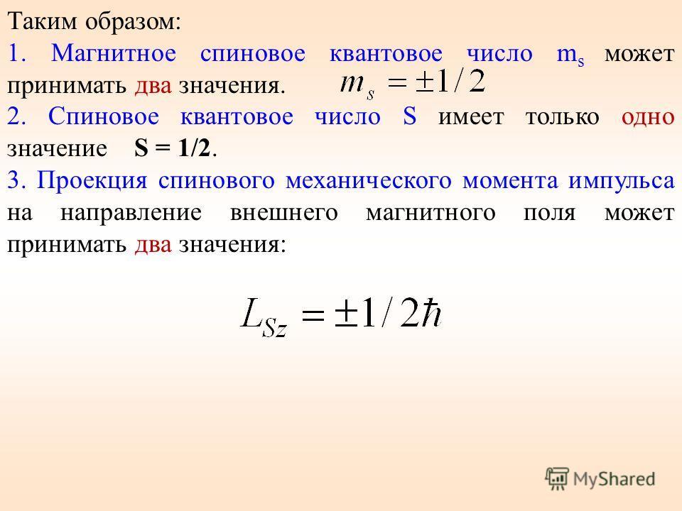 Таким образом: 1. Магнитное спиновое квантовое число m s может принимать два значения. 2. Спиновое квантовое число S имеет только одно значение S = 1/2. 3. Проекция спинового механического момента импульса на направление внешнего магнитного поля може