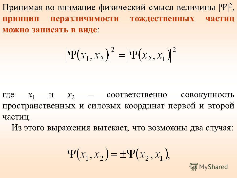где x 1 и x 2 – соответственно совокупность пространственных и силовых координат первой и второй частиц. Из этого выражения вытекает, что возможны два случая: Принимая во внимание физический смысл величины |Ψ| 2, принцип неразличимости тождественных