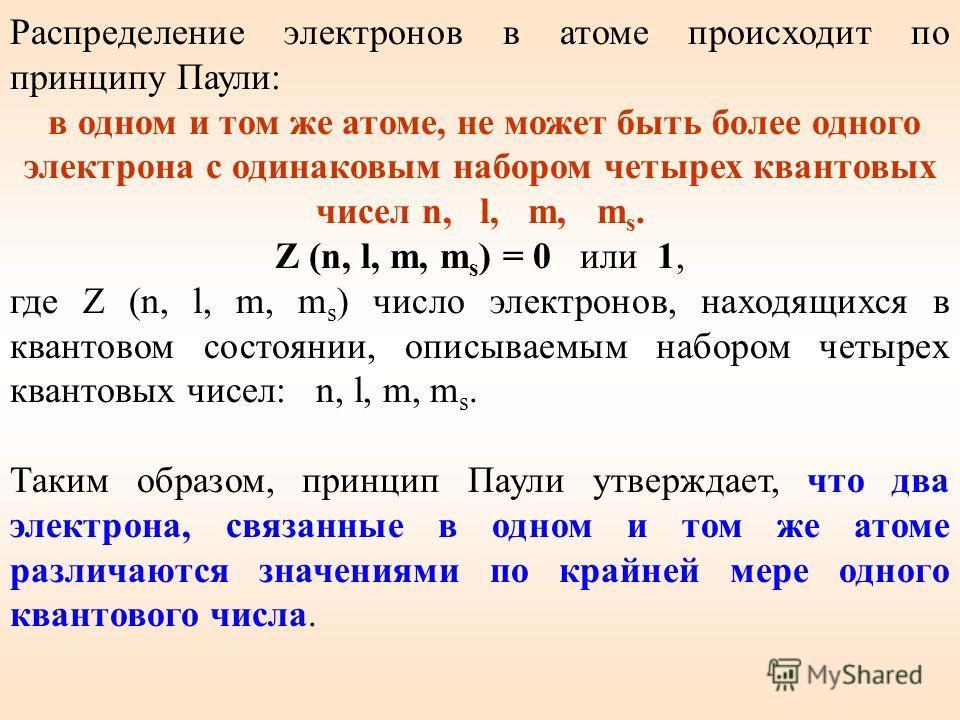 Распределение электронов в атоме происходит по принципу Паули: в одном и том же атоме, не может быть более одного электрона с одинаковым набором четырех квантовых чисел n, l, m, m s. Z (n, l, m, m s ) = 0 или 1, где Z (n, l, m, m s ) число электронов
