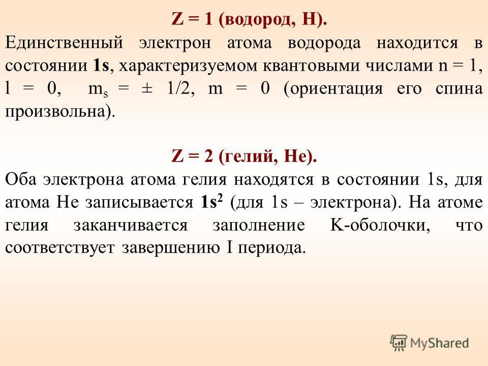 Z = 1 (водород, Н). Единственный электрон атома водорода находится в состоянии 1s, характеризуемом квантовыми числами n = 1, l = 0, m s = ± 1/2, m = 0 (ориентация его спина произвольна). Z = 2 (гелий, Не). Оба электрона атома гелия находятся в состоя