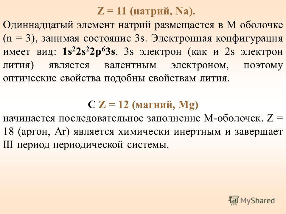Z = 11 (натрий, Na). Одиннадцатый элемент натрий размещается в M оболочке (n = 3), занимая состояние 3s. Электронная конфигурация имеет вид: 1s 2 2s 2 2p 6 3s. 3s электрон (как и 2s электрон лития) является валентным электроном, поэтому оптические св