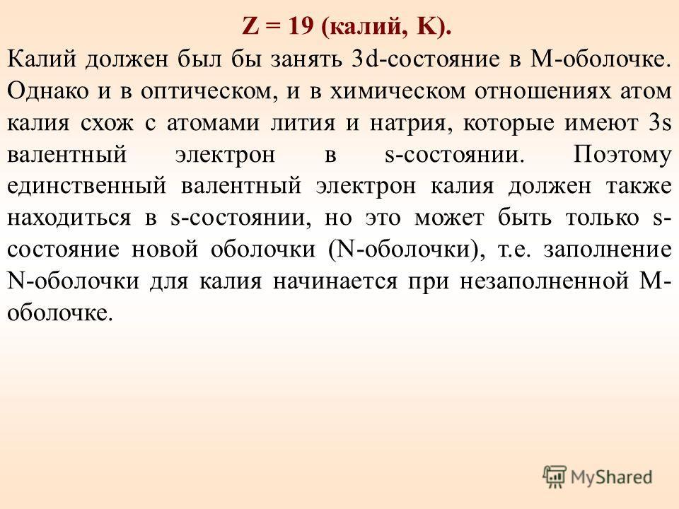 Z = 19 (калий, K). Калий должен был бы занять 3d-состояние в M-оболочке. Однако и в оптическом, и в химическом отношениях атом калия схож с атомами лития и натрия, которые имеют 3s валентный электрон в s-состоянии. Поэтому единственный валентный элек