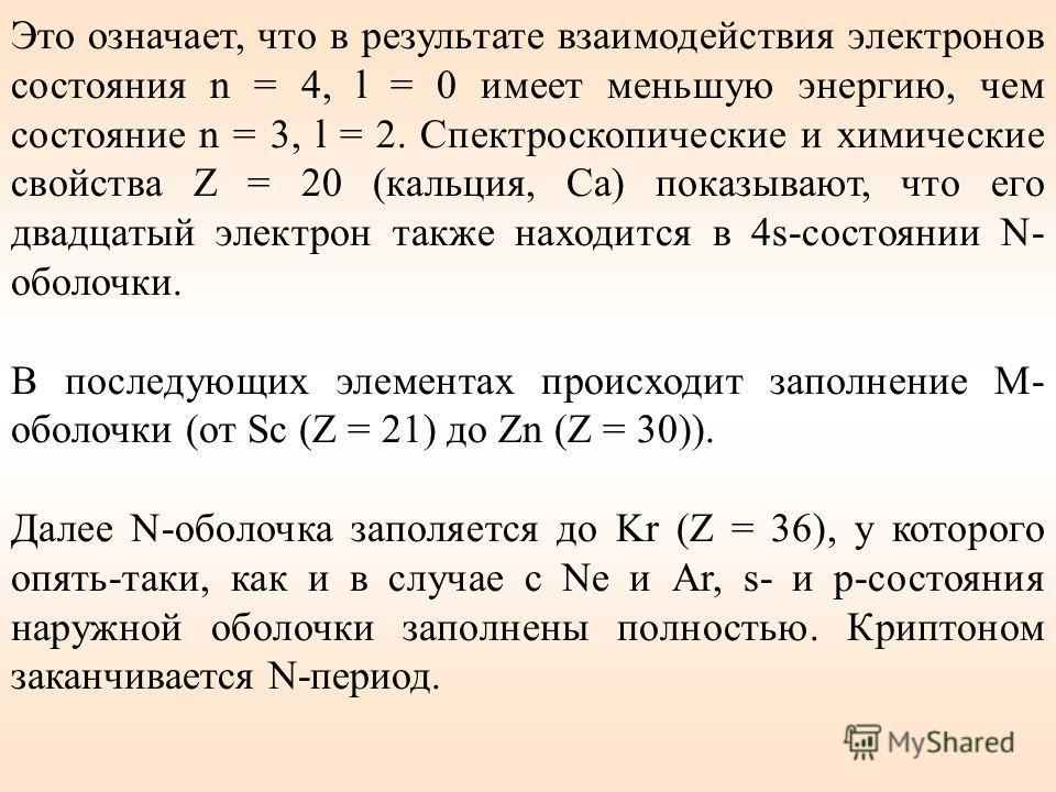 Это означает, что в результате взаимодействия электронов состояния n = 4, l = 0 имеет меньшую энергию, чем состояние n = 3, l = 2. Спектроскопические и химические свойства Z = 20 (кальция, Ca) показывают, что его двадцатый электрон также находится в