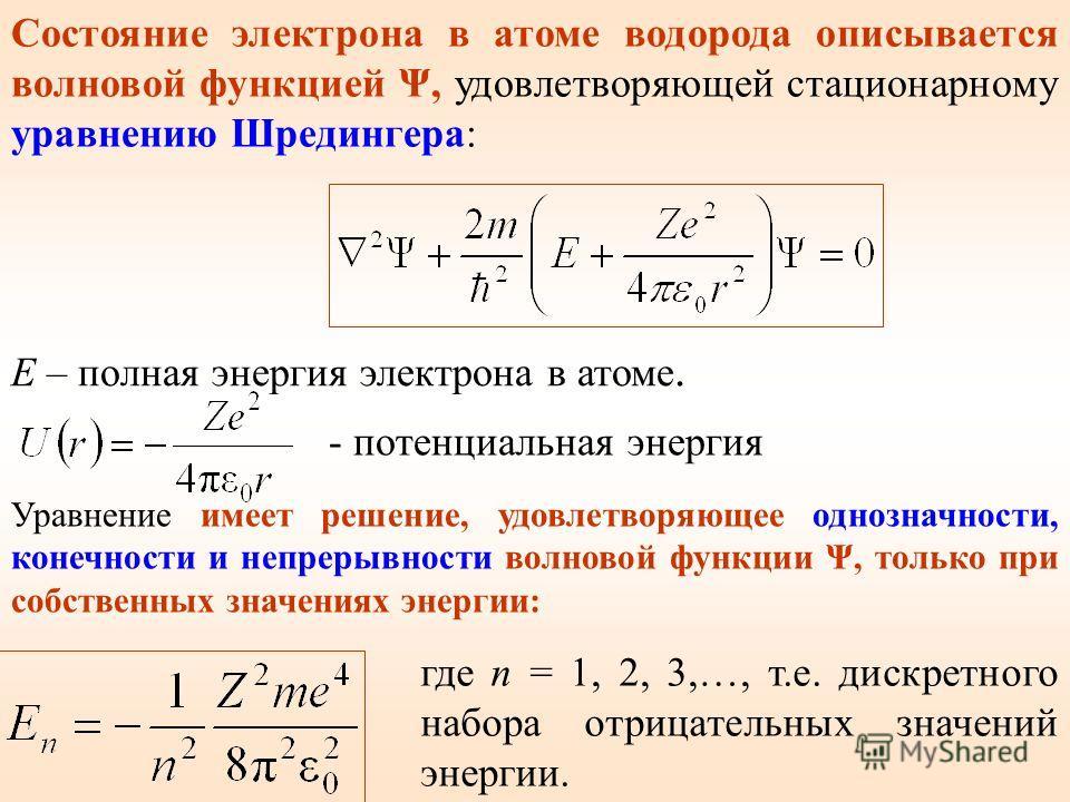 Состояние электрона в атоме водорода описывается волновой функцией Ψ, удовлетворяющей стационарному уравнению Шредингера: E – полная энергия электрона в атоме. - потенциальная энергия Уравнение имеет решение, удовлетворяющее однозначности, конечности