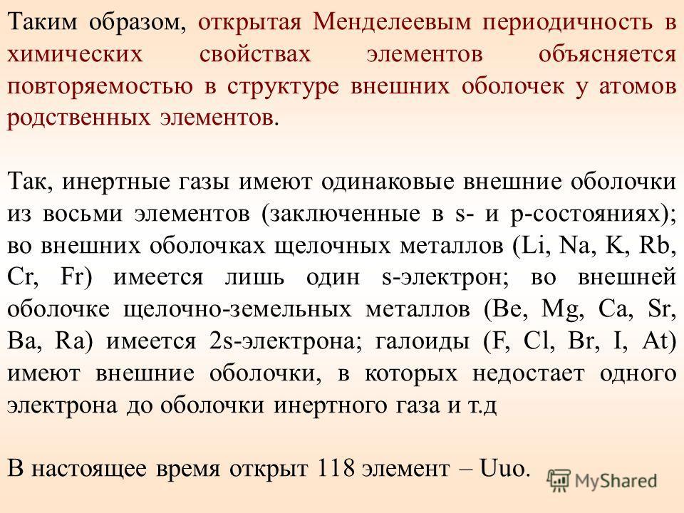 Таким образом, открытая Менделеевым периодичность в химических свойствах элементов объясняется повторяемостью в структуре внешних оболочек у атомов родственных элементов. Так, инертные газы имеют одинаковые внешние оболочки из восьми элементов (заклю
