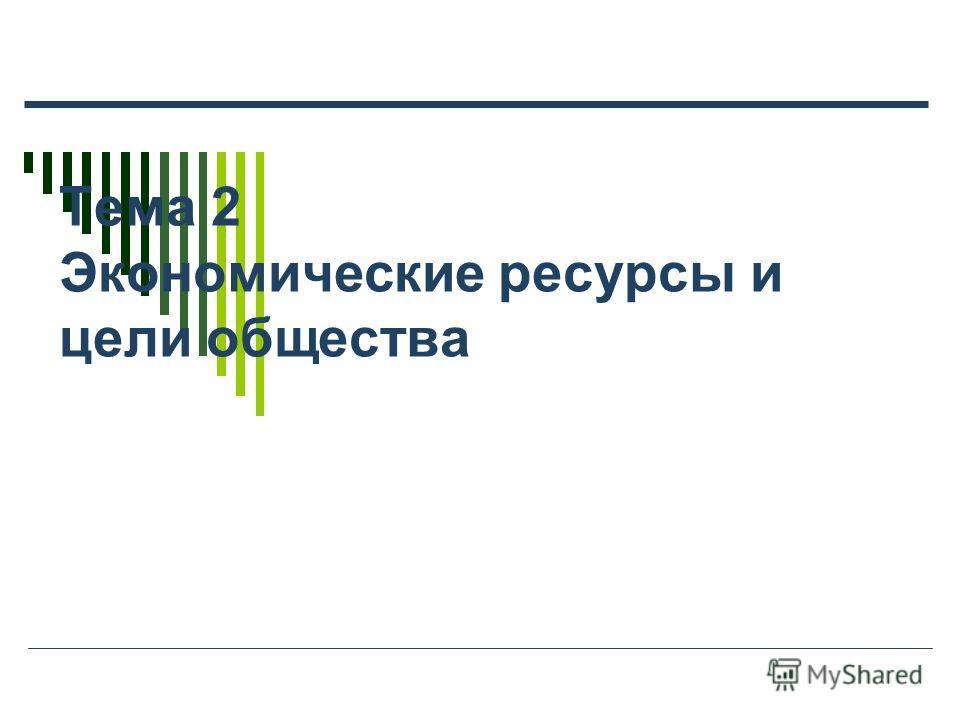 Тема 2 Экономические ресурсы и цели общества