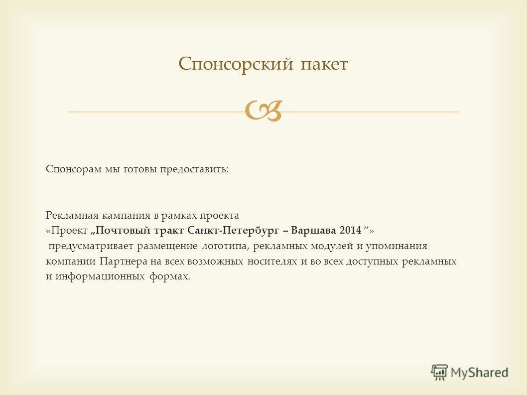Спонсорам мы готовы предоставить: Рекламная кампания в рамках проекта «Проект Почтовый тракт Санкт-Петербург – Варшава 2014 » предусматривает размещение логотипа, рекламных модулей и упоминания компании Партнера на всех возможных носителях и во всех