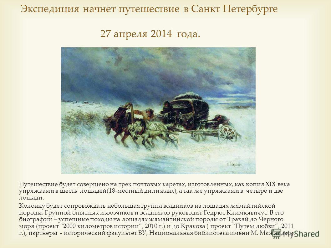 Экспедиция начнет путешествие в Санкт Петербурге 27 апреля 2014 года. Путешествие будет совершено на трех почтовых каретах, изготовленных, как копия XIX века упряжками в шесть лошадей(18-местный дилижанс), а так же упряжками в четыре и две лошади. Ко