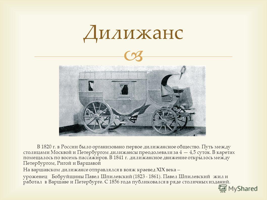 В 1820 г. в России было организовано первое дилижансное общество. Путь между столицами Москвой и Петербургом дилижансы преодолевали за 4 4,5 суток. В каретах помещалось по восемь пассажиров. В 1841 г. дилижансное движение открылось между Петербургом,