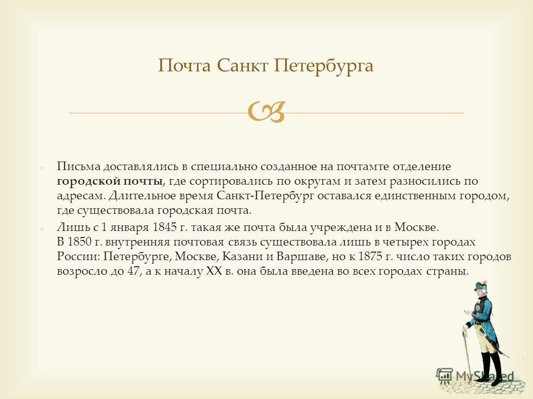 Почта Санкт Петербурга Письма доставлялись в специально созданное на почтамте отделение городской почты, где сортировались по округам и затем разносились по адресам. Длительное время Санкт-Петербург оставался единственным городом, где существовала го