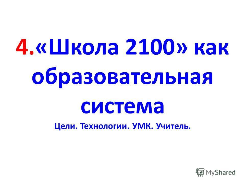 4.«Школа 2100» как образовательная система Цели. Технологии. УМК. Учитель.