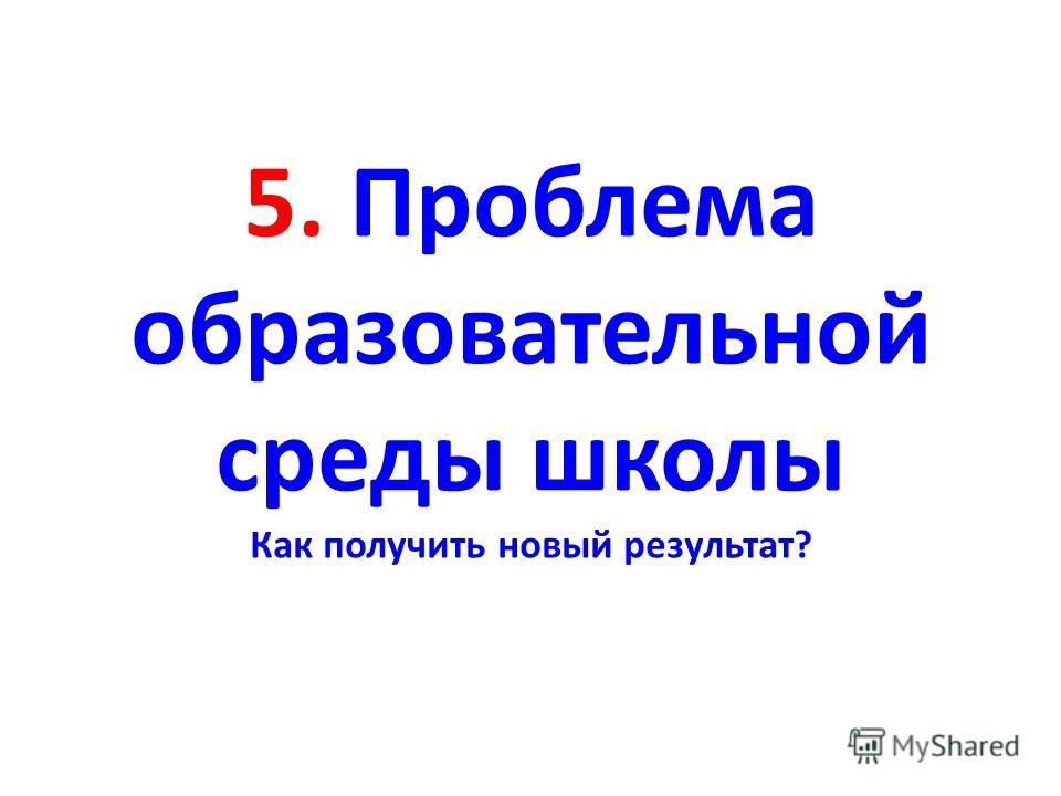 5. Проблема образовательной среды школы Как получить новый результат?