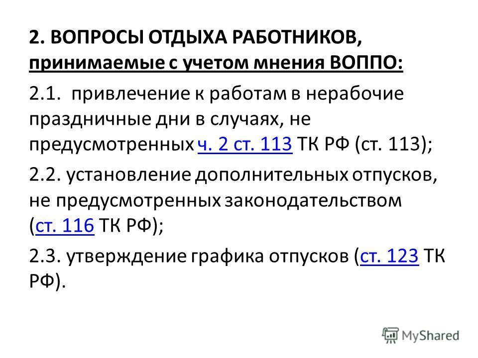 2. ВОПРОСЫ ОТДЫХА РАБОТНИКОВ, принимаемые с учетом мнения ВОППО: 2.1. привлечение к работам в нерабочие праздничные дни в случаях, не предусмотренных ч. 2 ст. 113 ТК РФ (ст. 113);ч. 2 ст. 113 2.2. установление дополнительных отпусков, не предусмотрен