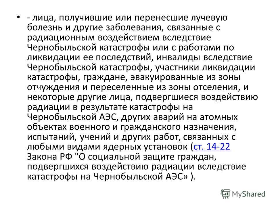 - лица, получившие или перенесшие лучевую болезнь и другие заболевания, связанные с радиационным воздействием вследствие Чернобыльской катастрофы или с работами по ликвидации ее последствий, инвалиды вследствие Чернобыльской катастрофы, участники лик