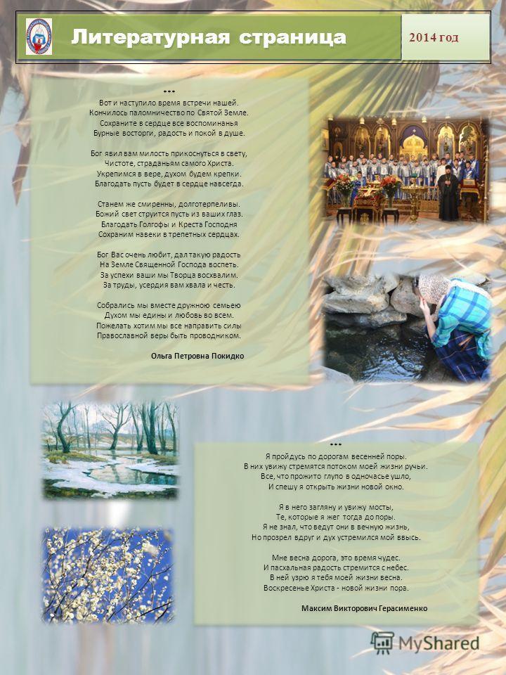 Литературная страница 2014 год *** Вот и наступило время встречи нашей. Кончилось паломничество по Святой Земле. Сохраните в сердце все воспоминанья Бурные восторги, радость и покой в душе. Бог явил вам милость прикоснуться в свету, Чистоте, страдань