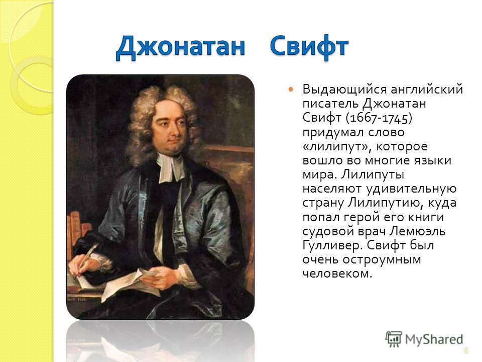 Выдающийся английский писатель Джонатан Свифт (1667-1745) придумал слово « лилипут », которое вошло во многие языки мира. Лилипуты населяют удивительную страну Лилипутию, куда попал герой его книги судовой врач Лемюэль Гулливер. Свифт был очень остро