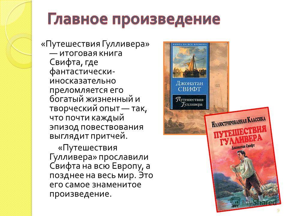 « Путешествия Гулливера » итоговая книга Свифта, где фантастически - иносказательно преломляется его богатый жизненный и творческий опыт так, что почти каждый эпизод повествования выглядит притчей. « Путешествия Гулливера » прославили Свифта на всю Е