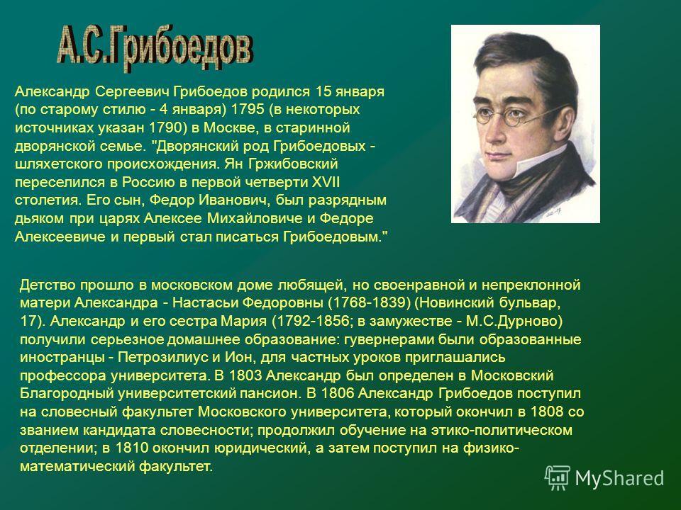Александр Сергеевич Грибоедов родился 15 января (по старому стилю - 4 января) 1795 (в некоторых источниках указан 1790) в Москве, в старинной дворянской семье.